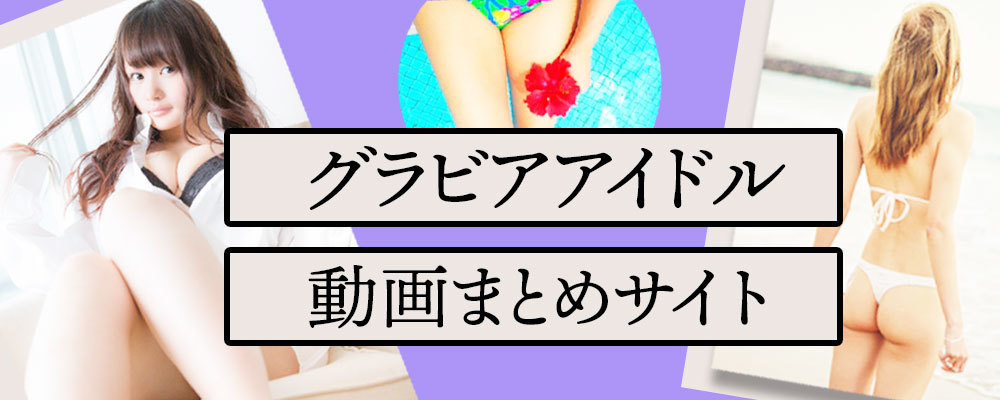 グラビアアイドル動画まとめサイト