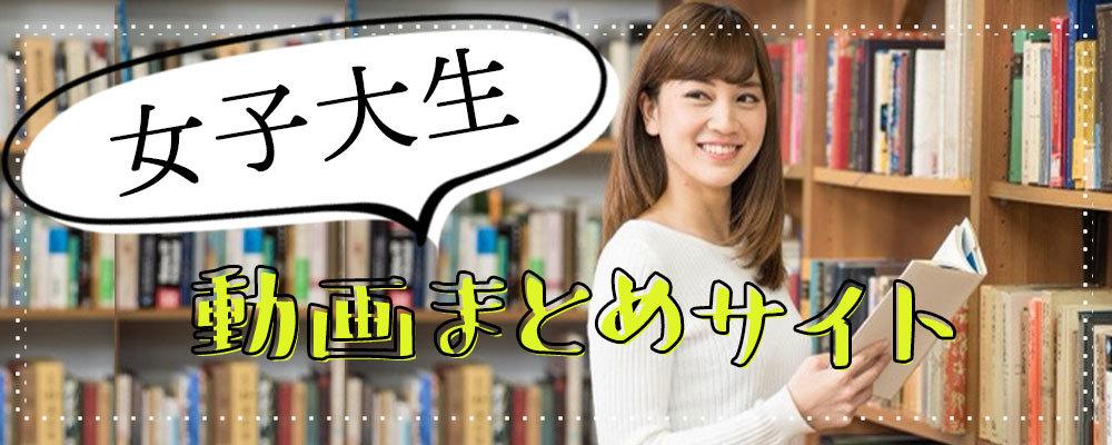 女子大生動画まとめサイト