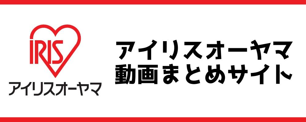 アイリスオーヤマ動画まとめサイト