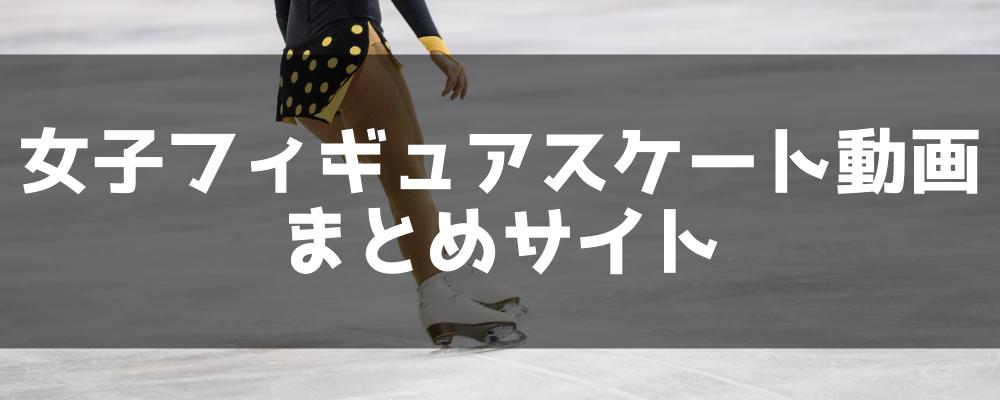 女子フィギュアスケート動画まとめサイト